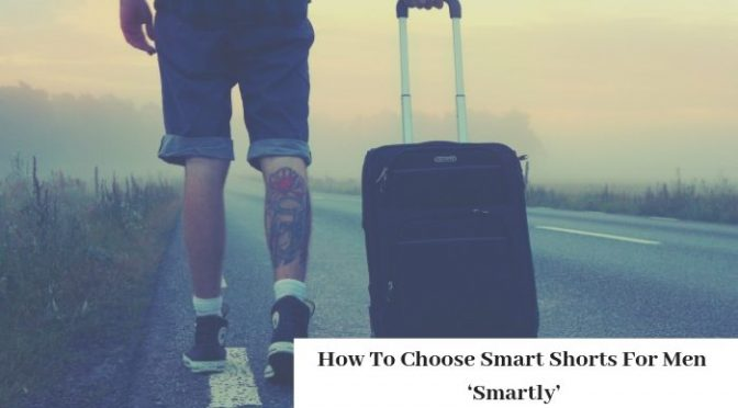 How To Choose Smart Shorts For Men 'Smartly'