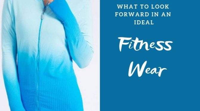 What to Look Forward in an Ideal Fitness Wear