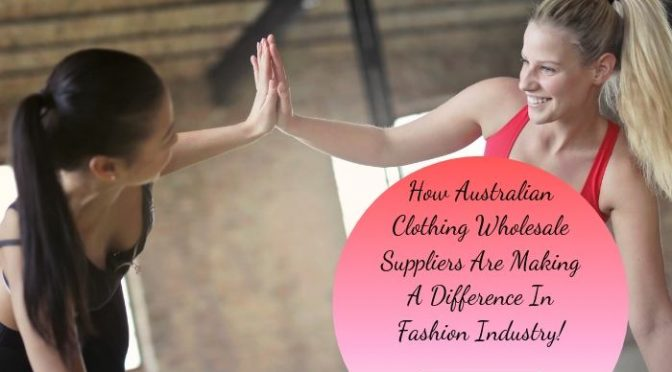 How Australian Clothing Wholesale Suppliers Are Making A Difference in Fashion Industry!