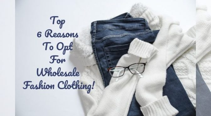 Top 6 Reasons To Opt For Wholesale Fashion Clothing!