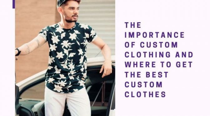 The Importance Of Custom Clothing And Where To Get The Best Custom Clothes