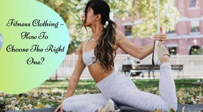Fitness Clothing – How To Choose The Right One?