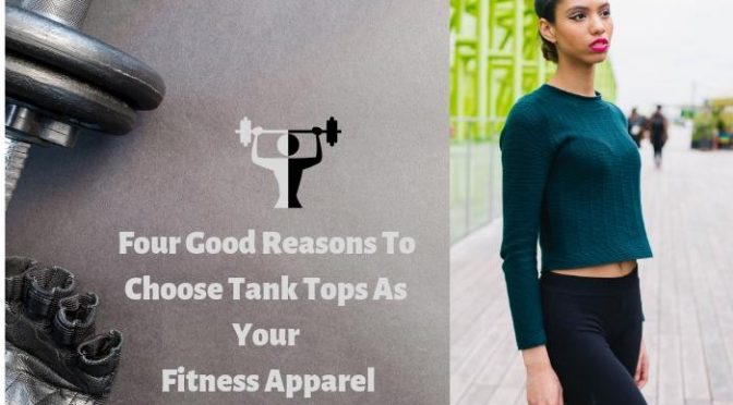 Four Good Reasons To Choose Tank Tops As Your Fitness Apparel