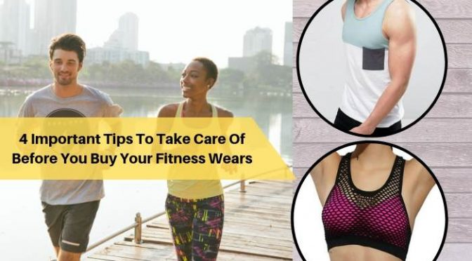 4 Important Tips To Take Care Of Before You Buy Your Fitness Wears