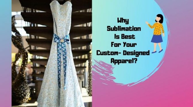 Why Sublimation Is Best For Your Custom- Designed Apparel?