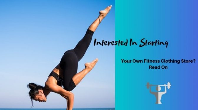 Interested in Starting Your Own Fitness Clothing Store? Read On