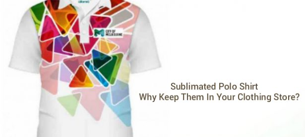 Sublimated Polo Shirt Why Keep Them In Your Clothing Store?