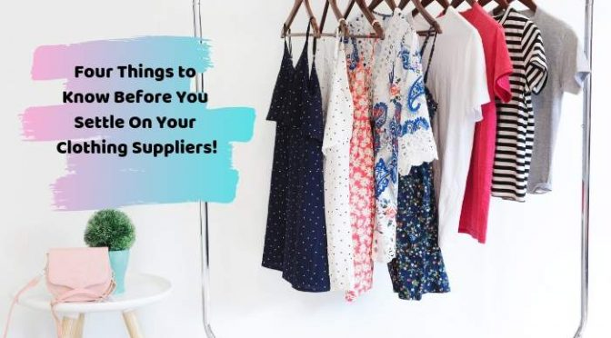 Four Things to Know Before You Settle On Your Clothing Suppliers!