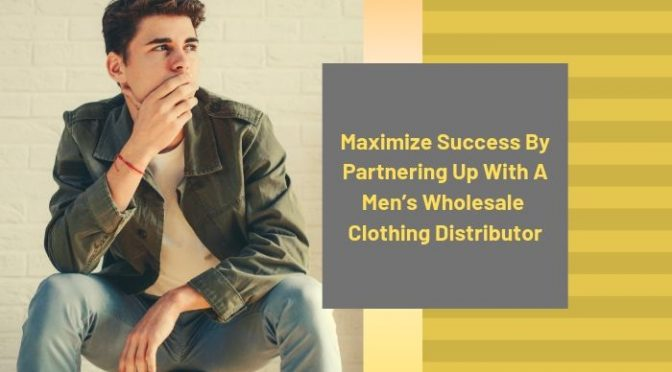 Maximize Success by Partnering Up with A Men's Wholesale Clothing Distributor