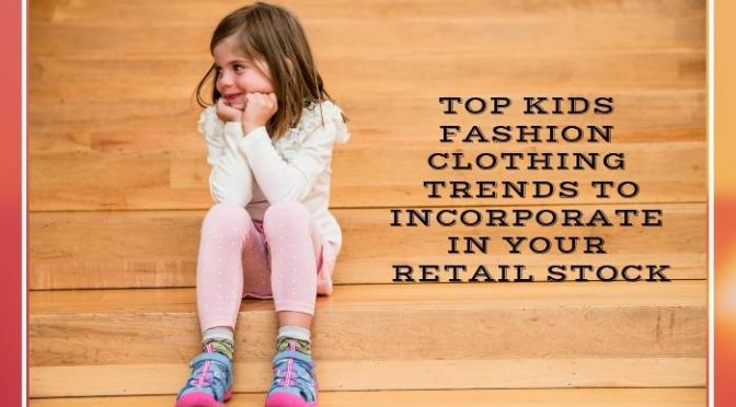 Top Kids Fashion Clothing Trends to Incorporate In Your Retail Stock