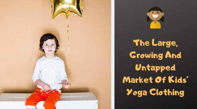 The large, growing and untapped market of kids' yoga clothing