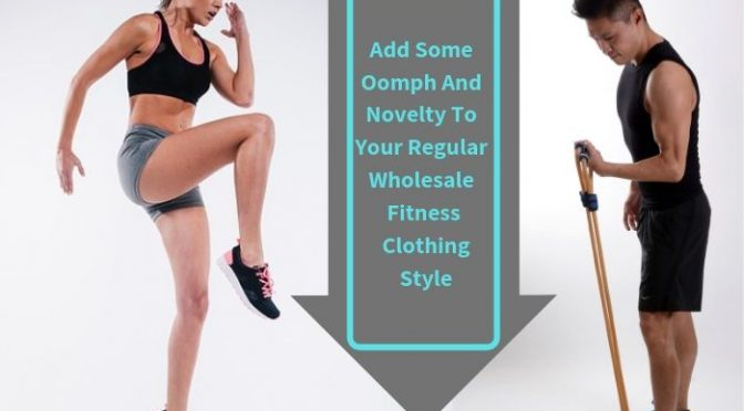 Add Some Oomph and Novelty to Your Regular Wholesale Fitness Clothing Style