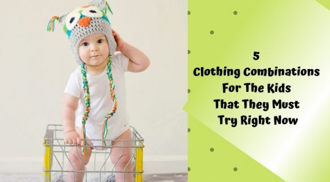 5 Clothing Combinations for the Kids That They Must Try Right Now