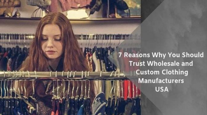 7 Reasons Why You Should Trust Wholesale and Custom Clothing Manufacturers USA