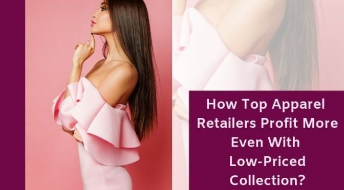 How Top Apparel Retailers Profit More Even With Low-Priced Collection?