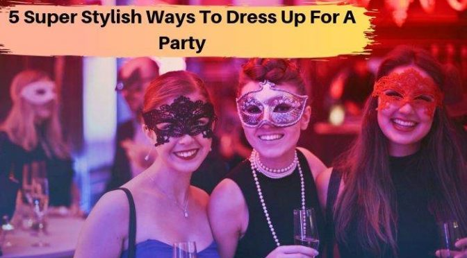 5 Super Stylish Ways to Dress Up For a Party
