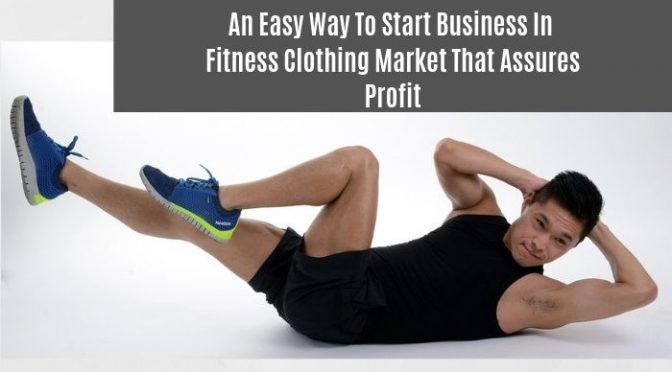 An Easy Way to Start Business in Fitness Clothing Market That Assures Profit