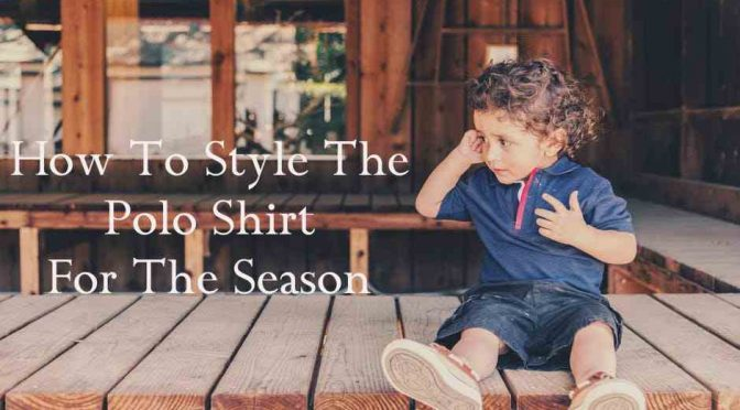 How To Style The Polo Shirt For The Season