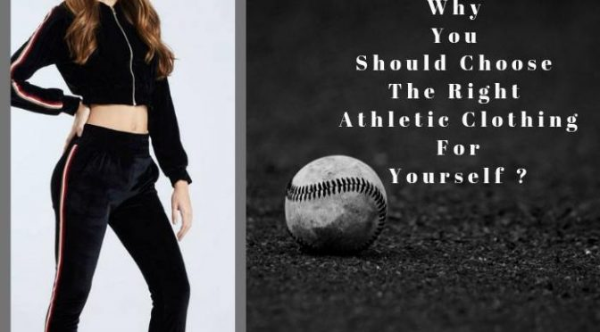 Why You Should Choose The Right Athletic Clothing For Yourself ?