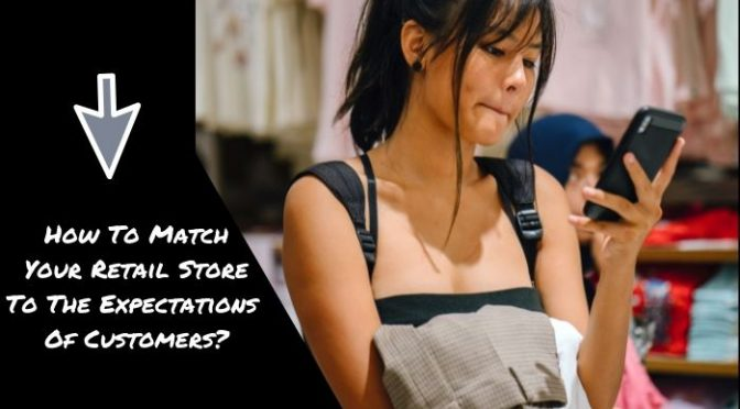 How To Match Your Retail Store To The Expectations Of Customers?