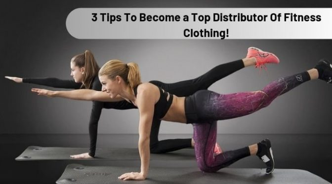 3 Tips To Become a Top Distributor Of Fitness Clothing!