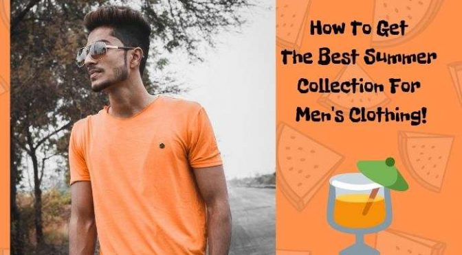 How To Get The Best Summer Collection For Men's Clothing!