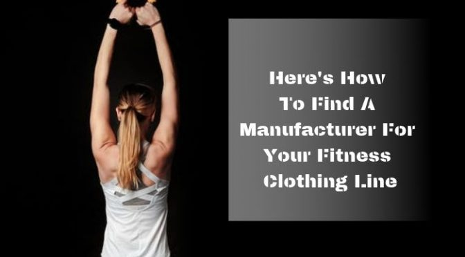 Here's How To Find A Manufacturer For Your Fitness Clothing Line