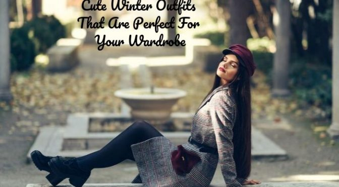 Cute Winter Outfits That Are Perfect For Your Wardrobe